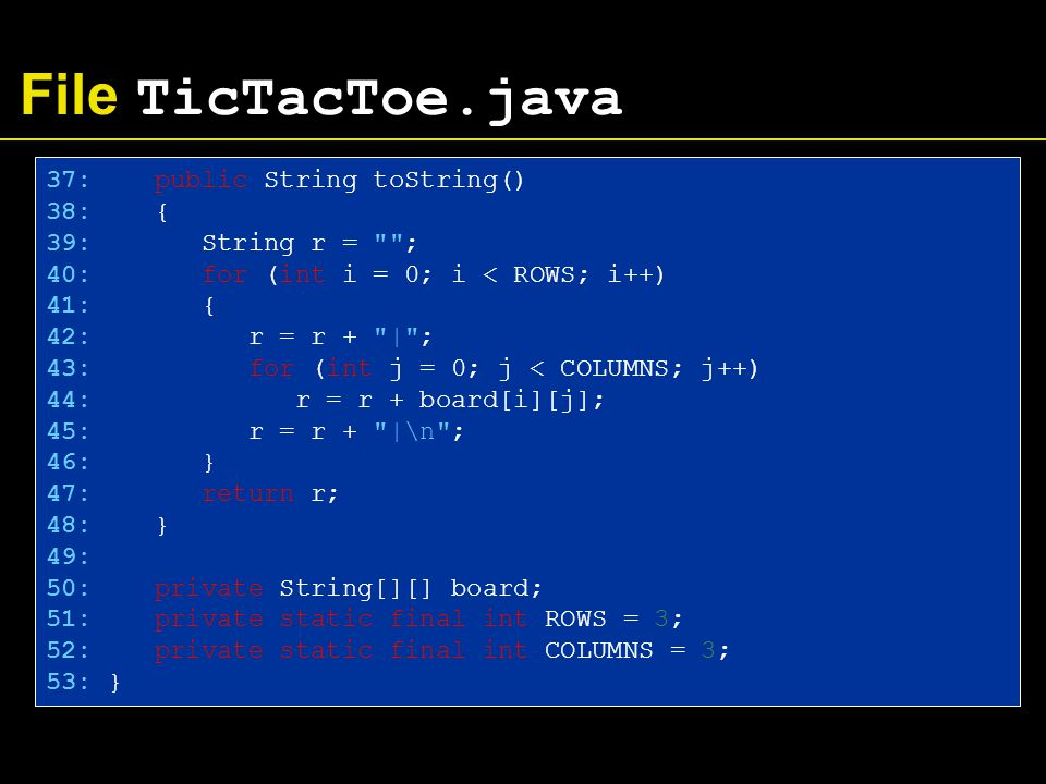 File TicTacToe.java 37: public String toString() 38: { 39: String r = ; 40: for (int i = 0; i < ROWS; i++) 41: { 42: r = r + | ; 43: for (int j = 0; j < COLUMNS; j++) 44: r = r + board[i][j]; 45: r = r + |\n ; 46: } 47: return r; 48: } 49: 50: private String[][] board; 51: private static final int ROWS = 3; 52: private static final int COLUMNS = 3; 53: }