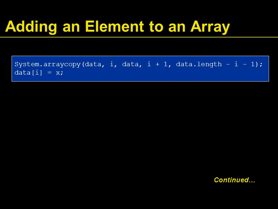 Adding an Element to an Array System.arraycopy(data, i, data, i + 1, data.length - i - 1); data[i] = x; Continued…