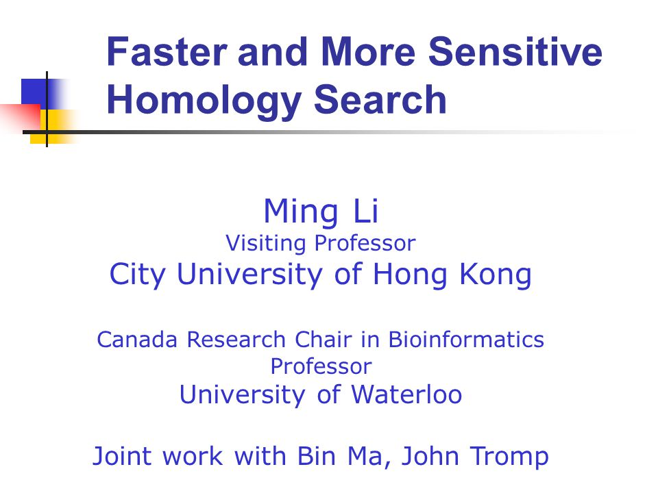 Ming Li Visiting Professor City University of Hong Kong Canada Research Chair in Bioinformatics Professor University of Waterloo Joint work with Bin Ma, John Tromp Faster and More Sensitive Homology Search