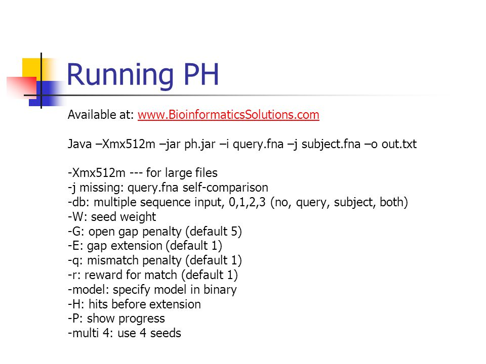 Running PH Available at: www.BioinformaticsSolutions.comwww.BioinformaticsSolutions.com Java –Xmx512m –jar ph.jar –i query.fna –j subject.fna –o out.txt -Xmx512m --- for large files -j missing: query.fna self-comparison -db: multiple sequence input, 0,1,2,3 (no, query, subject, both) -W: seed weight -G: open gap penalty (default 5) -E: gap extension (default 1) -q: mismatch penalty (default 1) -r: reward for match (default 1) -model: specify model in binary -H: hits before extension -P: show progress -multi 4: use 4 seeds