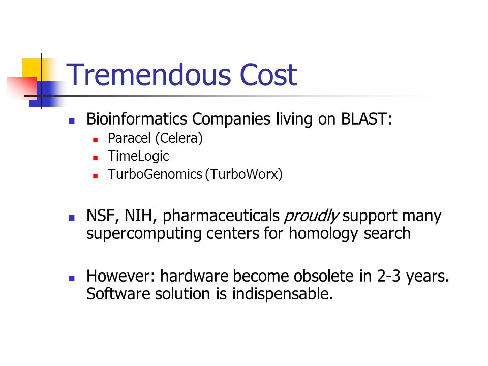 Tremendous Cost Bioinformatics Companies living on BLAST: Paracel (Celera) TimeLogic TurboGenomics (TurboWorx) NSF, NIH, pharmaceuticals proudly support many supercomputing centers for homology search However: hardware become obsolete in 2-3 years.