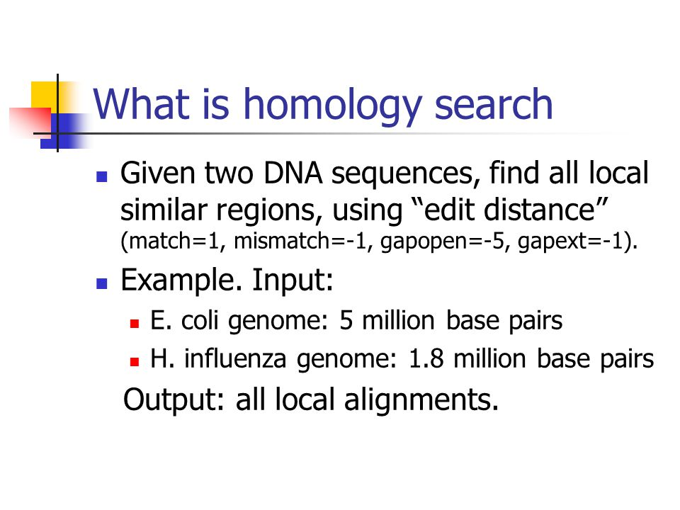 What is homology search Given two DNA sequences, find all local similar regions, using edit distance (match=1, mismatch=-1, gapopen=-5, gapext=-1).