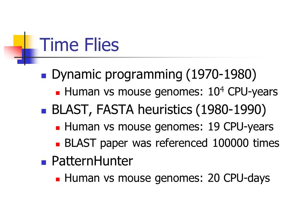 Time Flies Dynamic programming (1970-1980) Human vs mouse genomes: 10 4 CPU-years BLAST, FASTA heuristics (1980-1990) Human vs mouse genomes: 19 CPU-years BLAST paper was referenced 100000 times PatternHunter Human vs mouse genomes: 20 CPU-days