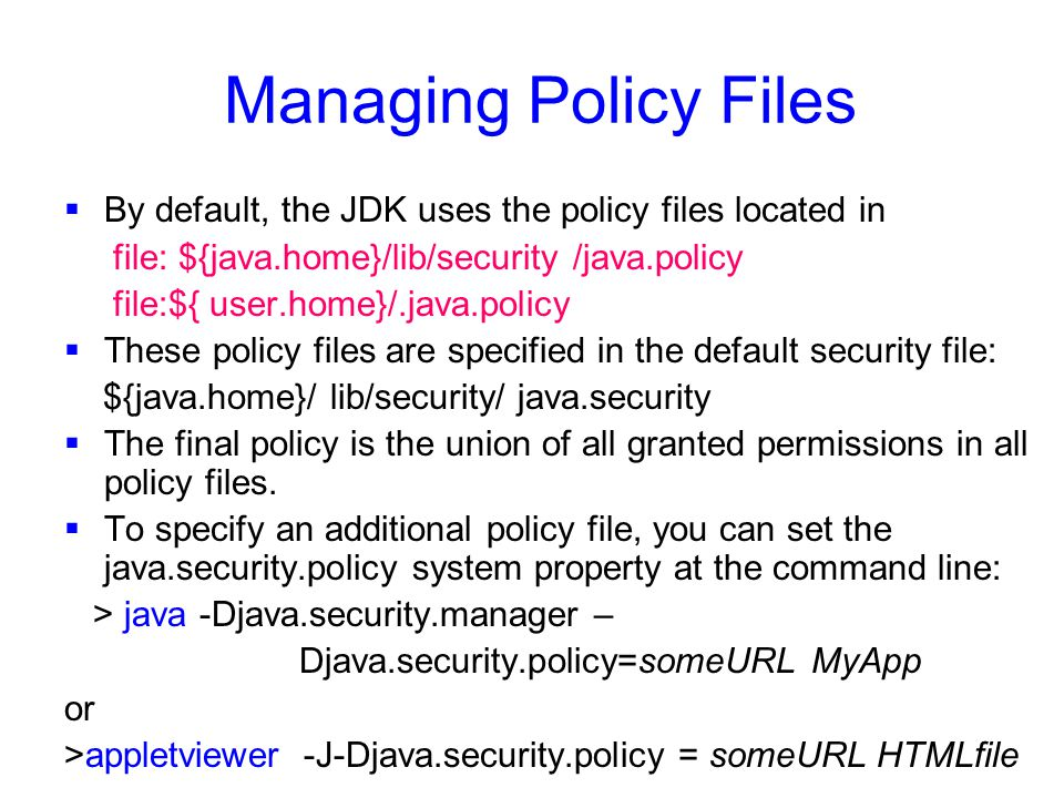 Managing Policy Files  By default, the JDK uses the policy files located in file: ${java.home}/lib/security /java.policy file:${ user.home}/.java.policy  These policy files are specified in the default security file: ${java.home}/ lib/security/ java.security  The final policy is the union of all granted permissions in all policy files.