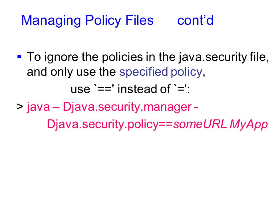  To ignore the policies in the java.security file, and only use the specified policy, use `== instead of `= : > java – Djava.security.manager - Djava.security.policy==someURL MyApp Managing Policy Files cont'd