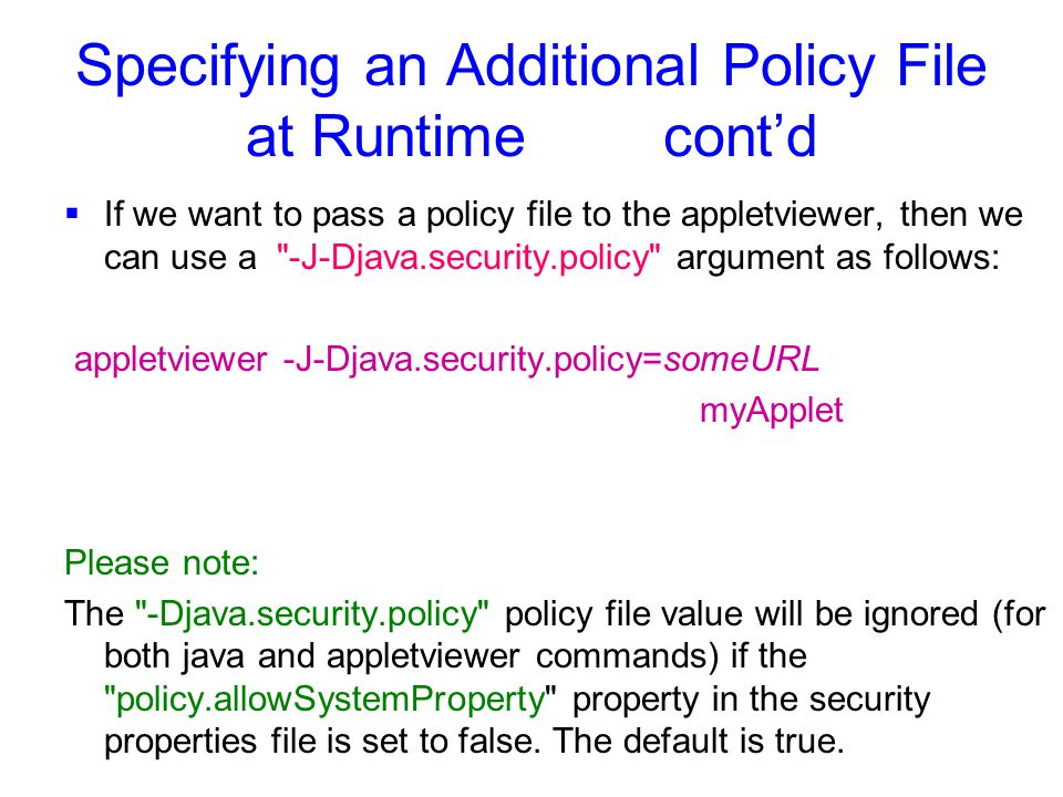 Specifying an Additional Policy File at Runtime cont'd  If we want to pass a policy file to the appletviewer, then we can use a -J-Djava.security.policy argument as follows: appletviewer -J-Djava.security.policy=someURL myApplet Please note: The -Djava.security.policy policy file value will be ignored (for both java and appletviewer commands) if the policy.allowSystemProperty property in the security properties file is set to false.