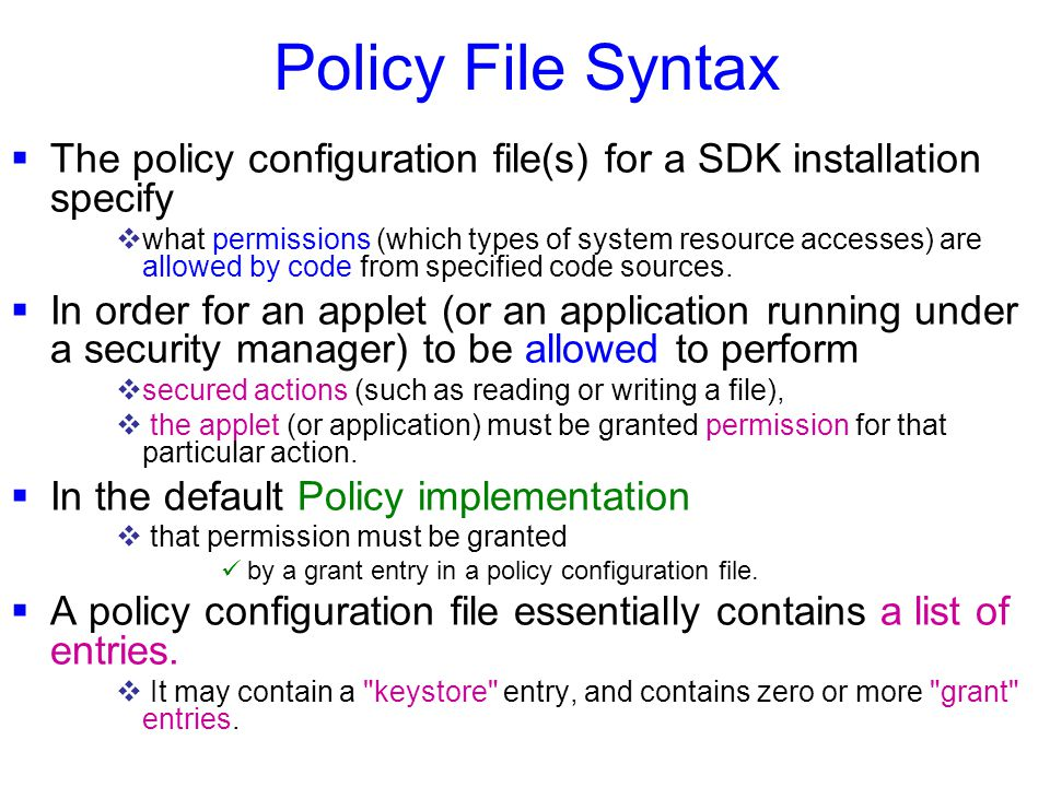 Policy File Syntax  The policy configuration file(s) for a SDK installation specify  what permissions (which types of system resource accesses) are allowed by code from specified code sources.