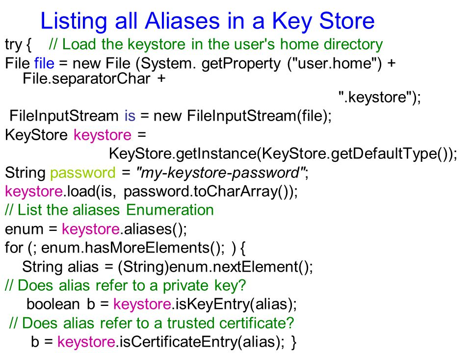 Listing all Aliases in a Key Store try { // Load the keystore in the user's home directory File file = new File (System. getProperty (