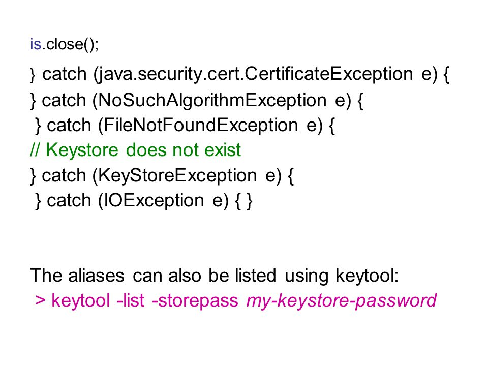 is.close(); } catch (java.security.cert.CertificateException e) { } catch (NoSuchAlgorithmException e) { } catch (FileNotFoundException e) { // Keystore does not exist } catch (KeyStoreException e) { } catch (IOException e) { } The aliases can also be listed using keytool: > keytool -list -storepass my-keystore-password