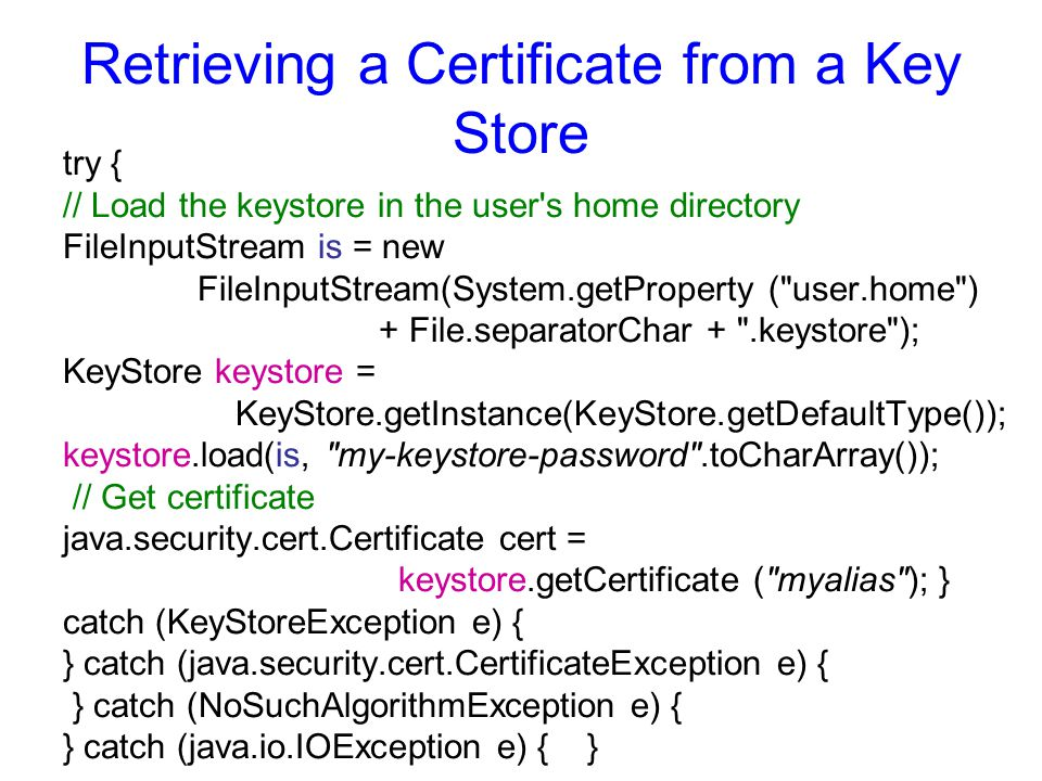 Retrieving a Certificate from a Key Store try { // Load the keystore in the user's home directory FileInputStream is = new FileInputStream(System.getP
