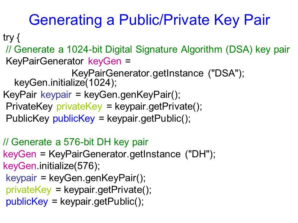 Generating a Public/Private Key Pair try { // Generate a 1024-bit Digital Signature Algorithm (DSA) key pair KeyPairGenerator keyGen = KeyPairGenerator.getInstance ( DSA ); keyGen.initialize(1024); KeyPair keypair = keyGen.genKeyPair(); PrivateKey privateKey = keypair.getPrivate(); PublicKey publicKey = keypair.getPublic(); // Generate a 576-bit DH key pair keyGen = KeyPairGenerator.getInstance ( DH ); keyGen.initialize(576); keypair = keyGen.genKeyPair(); privateKey = keypair.getPrivate(); publicKey = keypair.getPublic();
