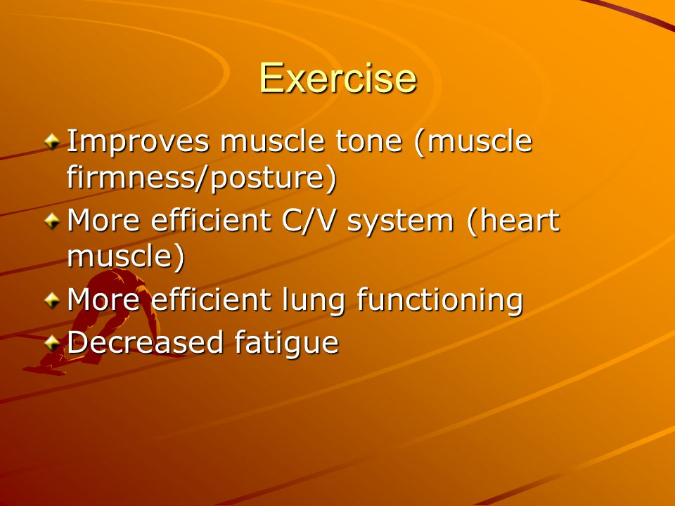 Exercise Improves muscle tone (muscle firmness/posture) More efficient C/V system (heart muscle) More efficient lung functioning Decreased fatigue