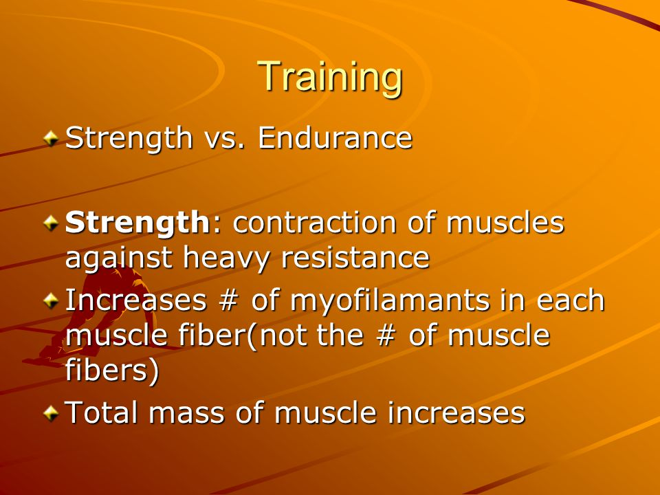 Training Strength vs. Endurance Strength: contraction of muscles against heavy resistance Increases # of myofilamants in each muscle fiber(not the # o