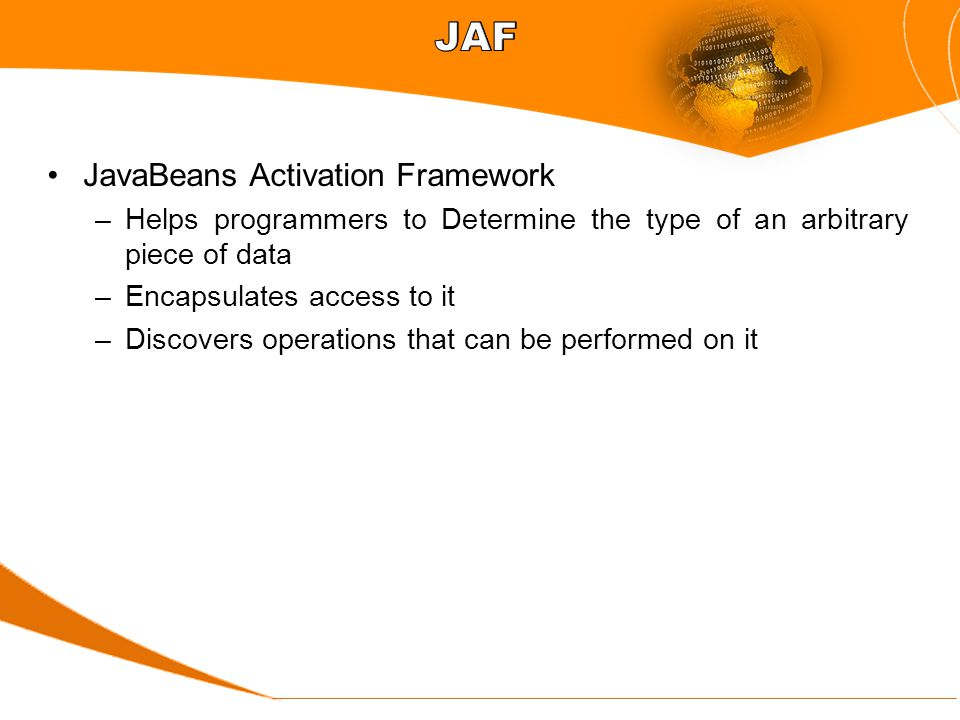 JavaBeans Activation Framework –Helps programmers to Determine the type of an arbitrary piece of data –Encapsulates access to it –Discovers operations that can be performed on it