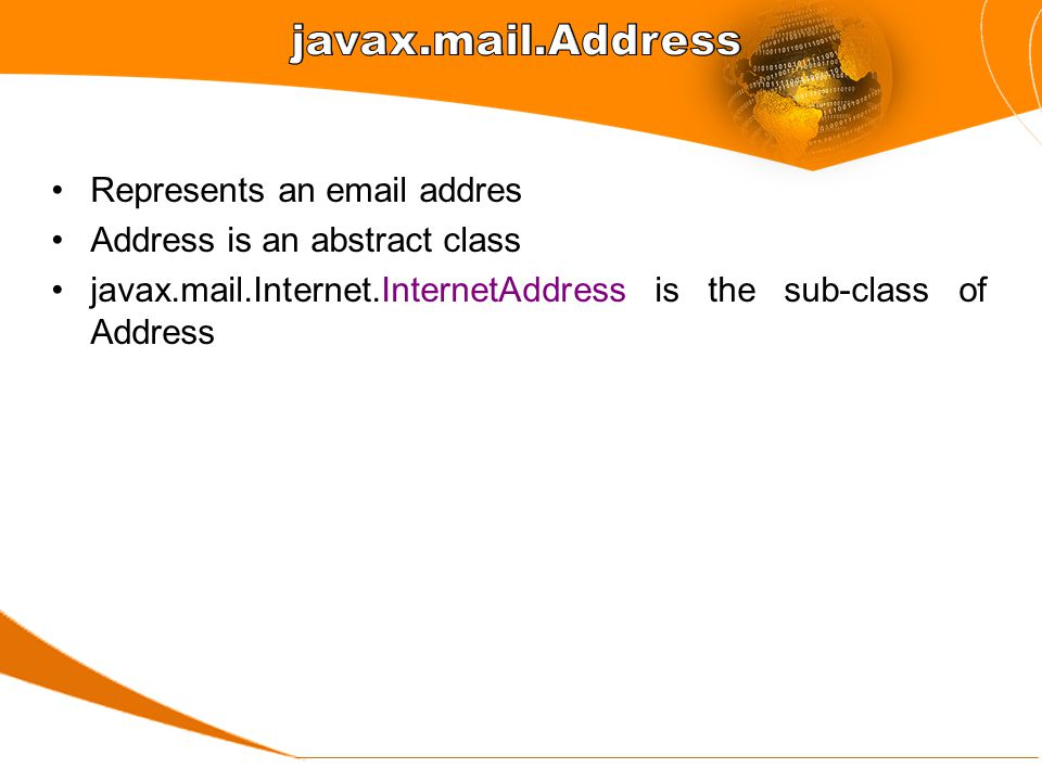 Represents an email addres Address is an abstract class javax.mail.Internet.InternetAddress is the sub-class of Address