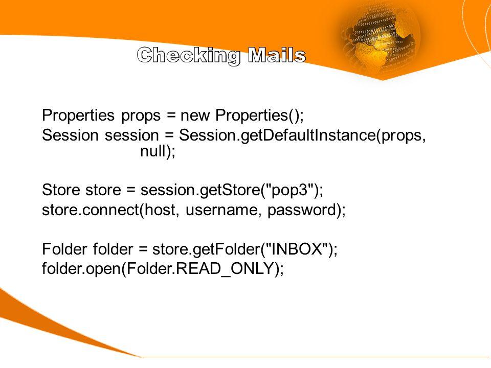 Properties props = new Properties(); Session session = Session.getDefaultInstance(props, null); Store store = session.getStore( pop3 ); store.connect(host, username, password); Folder folder = store.getFolder( INBOX ); folder.open(Folder.READ_ONLY);