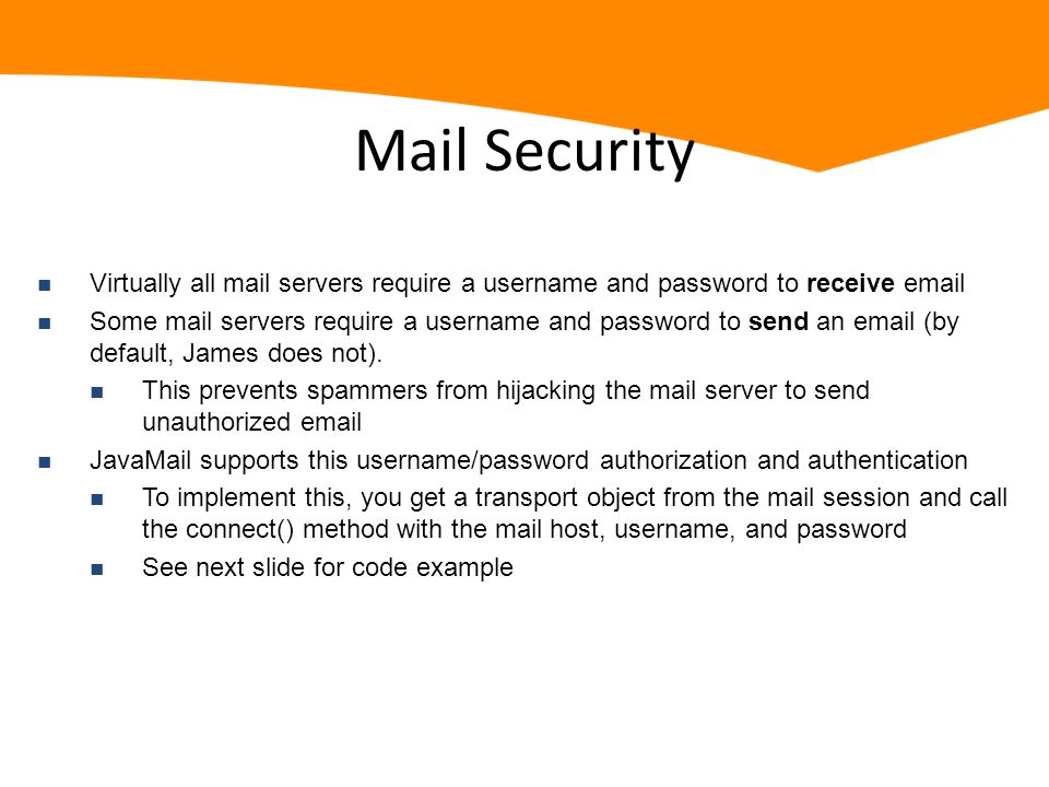 Mail Security n Virtually all mail servers require a username and password to receive email n Some mail servers require a username and password to send an email (by default, James does not).