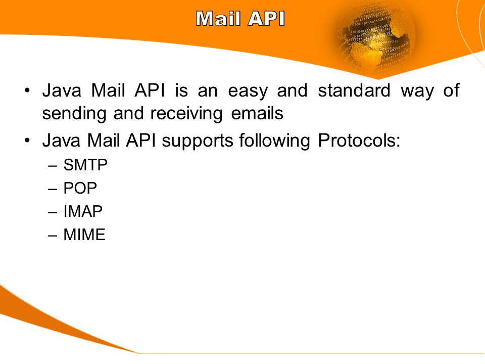 Java Mail API is an easy and standard way of sending and receiving emails Java Mail API supports following Protocols: –SMTP –POP –IMAP –MIME