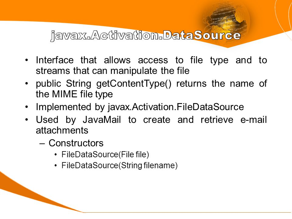 Interface that allows access to file type and to streams that can manipulate the file public String getContentType() returns the name of the MIME file type Implemented by javax.Activation.FileDataSource Used by JavaMail to create and retrieve e-mail attachments –Constructors FileDataSource(File file) FileDataSource(String filename)