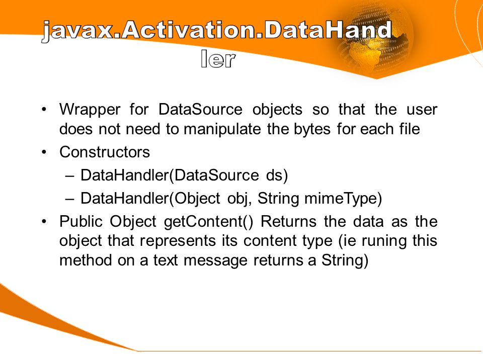 Wrapper for DataSource objects so that the user does not need to manipulate the bytes for each file Constructors –DataHandler(DataSource ds) –DataHandler(Object obj, String mimeType) Public Object getContent() Returns the data as the object that represents its content type (ie runing this method on a text message returns a String)