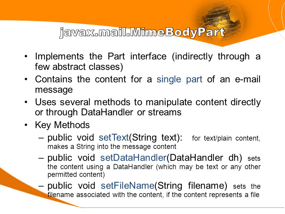 Implements the Part interface (indirectly through a few abstract classes) Contains the content for a single part of an e-mail message Uses several methods to manipulate content directly or through DataHandler or streams Key Methods –public void setText(String text): for text/plain content, makes a String into the message content –public void setDataHandler(DataHandler dh) sets the content using a DataHandler (which may be text or any other permitted content) –public void setFileName(String filename) sets the filename associated with the content, if the content represents a file