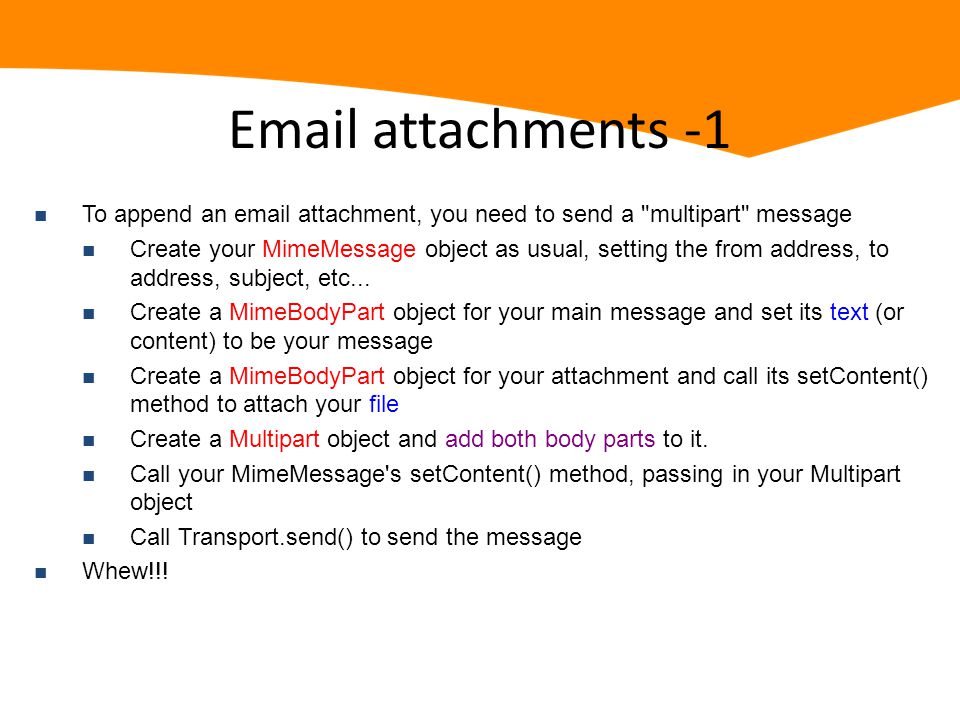 Email attachments -1 n To append an email attachment, you need to send a multipart message n Create your MimeMessage object as usual, setting the from address, to address, subject, etc...