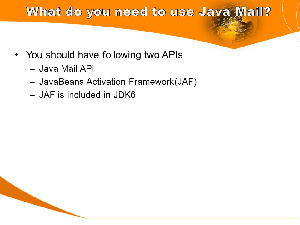 You should have following two APIs –Java Mail API –JavaBeans Activation Framework(JAF) –JAF is included in JDK6
