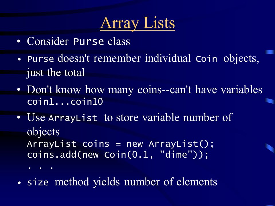 Array Lists Consider Purse class Purse doesn t remember individual Coin objects, just the total Don t know how many coins--can t have variables coin1...coin10 Use ArrayList to store variable number of objects ArrayList coins = new ArrayList(); coins.add(new Coin(0.1, dime ));...