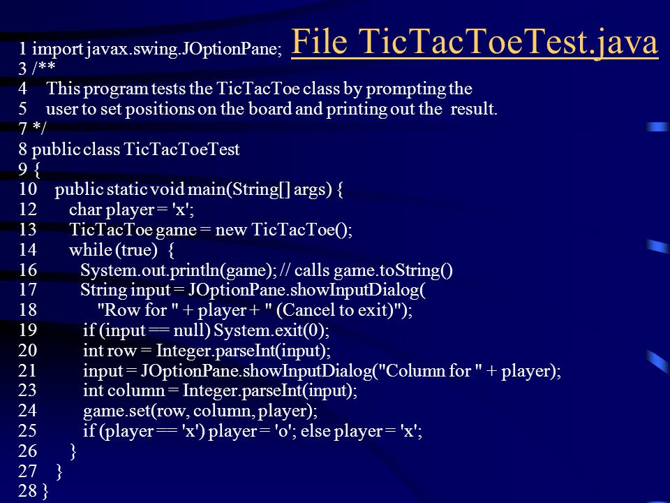 File TicTacToeTest.java 1 import javax.swing.JOptionPane; 3 /** 4 This program tests the TicTacToe class by prompting the 5 user to set positions on the board and printing out the result.