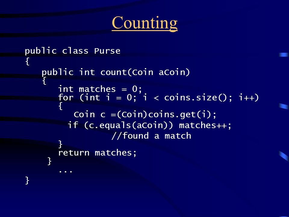 Counting public class Purse { public int count(Coin aCoin) { int matches = 0; for (int i = 0; i < coins.size(); i++) { Coin c =(Coin)coins.get(i); if (c.equals(aCoin)) matches++; //found a match } return matches; }...
