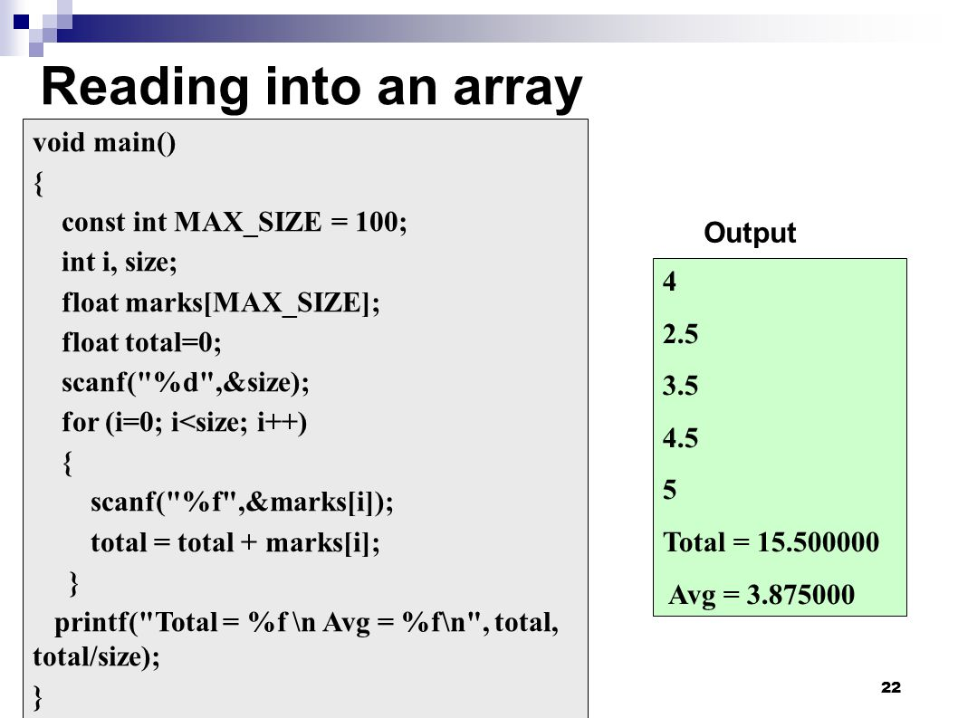 22 Reading into an array void main() { const int MAX_SIZE = 100; int i, size; float marks[MAX_SIZE]; float total=0; scanf( %d ,&size); for (i=0; i<size; i++) { scanf( %f ,&marks[i]); total = total + marks[i]; } printf( Total = %f \n Avg = %f\n , total, total/size); } 4 2.5 3.5 4.5 5 Total = 15.500000 Avg = 3.875000 Output