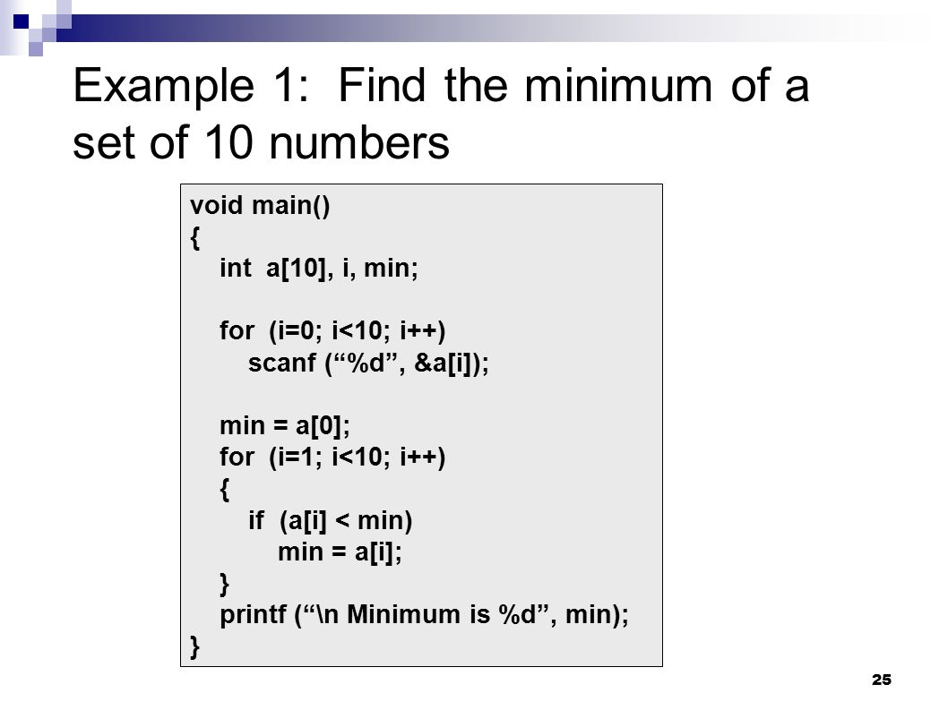 25 Example 1: Find the minimum of a set of 10 numbers void main() { int a[10], i, min; for (i=0; i<10; i++) scanf ( %d , &a[i]); min = a[0]; for (i=1; i<10; i++) { if (a[i] < min) min = a[i]; } printf ( \n Minimum is %d , min); }