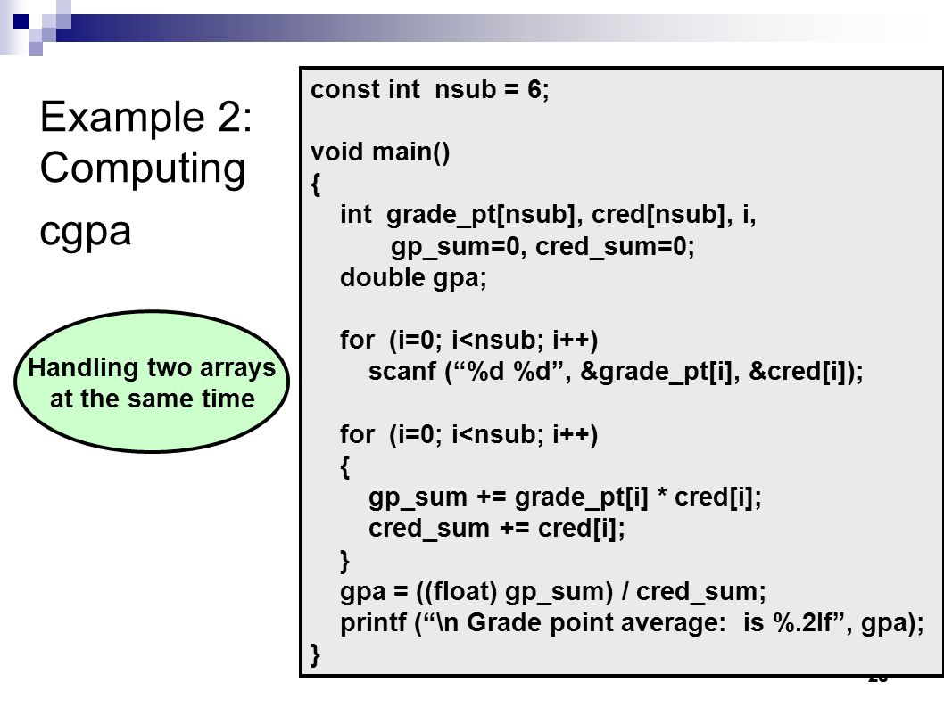 26 Example 2: Computing cgpa const int nsub = 6; void main() { int grade_pt[nsub], cred[nsub], i, gp_sum=0, cred_sum=0; double gpa; for (i=0; i<nsub; i++) scanf ( %d %d , &grade_pt[i], &cred[i]); for (i=0; i<nsub; i++) { gp_sum += grade_pt[i] * cred[i]; cred_sum += cred[i]; } gpa = ((float) gp_sum) / cred_sum; printf ( \n Grade point average: is %.2lf , gpa); } Handling two arrays at the same time