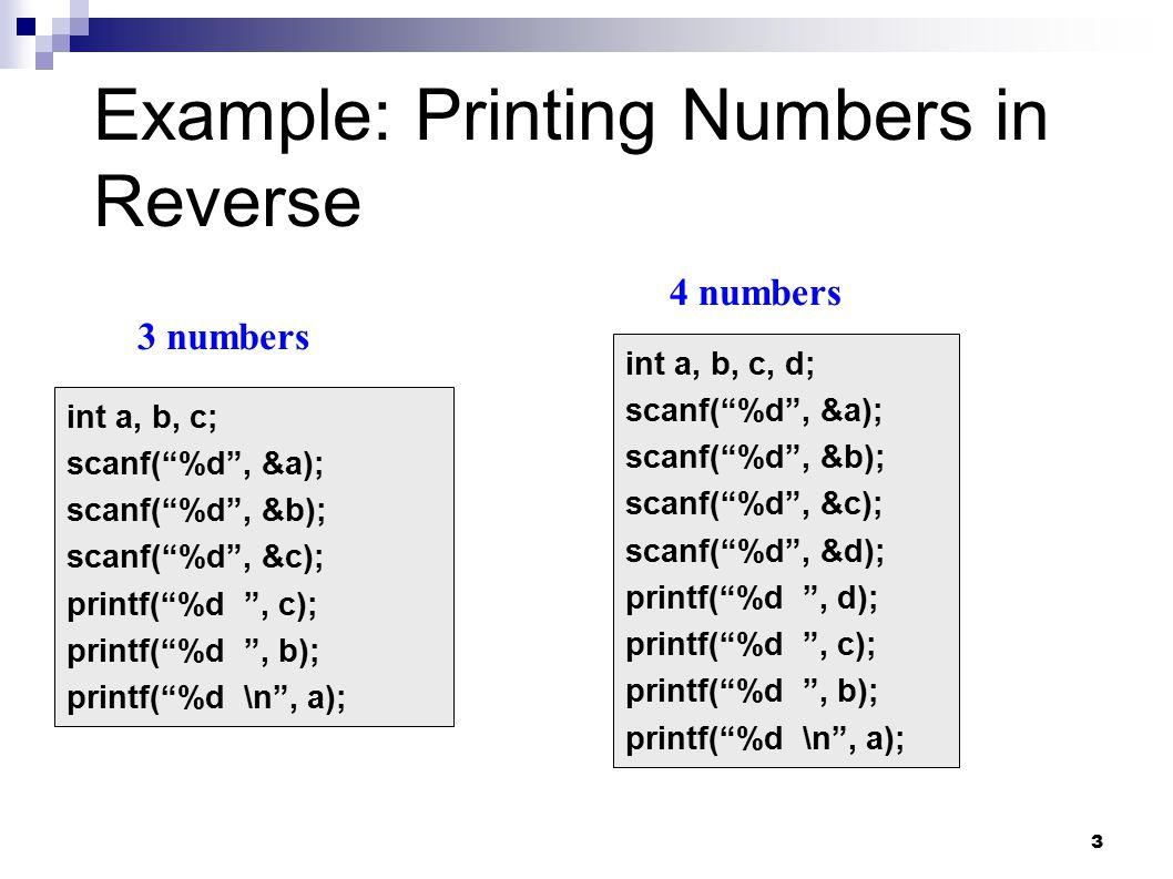 3 int a, b, c; scanf( %d , &a); scanf( %d , &b); scanf( %d , &c); printf( %d , c); printf( %d , b); printf( %d \n , a); int a, b, c, d; scanf( %d , &a); scanf( %d , &b); scanf( %d , &c); scanf( %d , &d); printf( %d , d); printf( %d , c); printf( %d , b); printf( %d \n , a); 3 numbers 4 numbers Example: Printing Numbers in Reverse