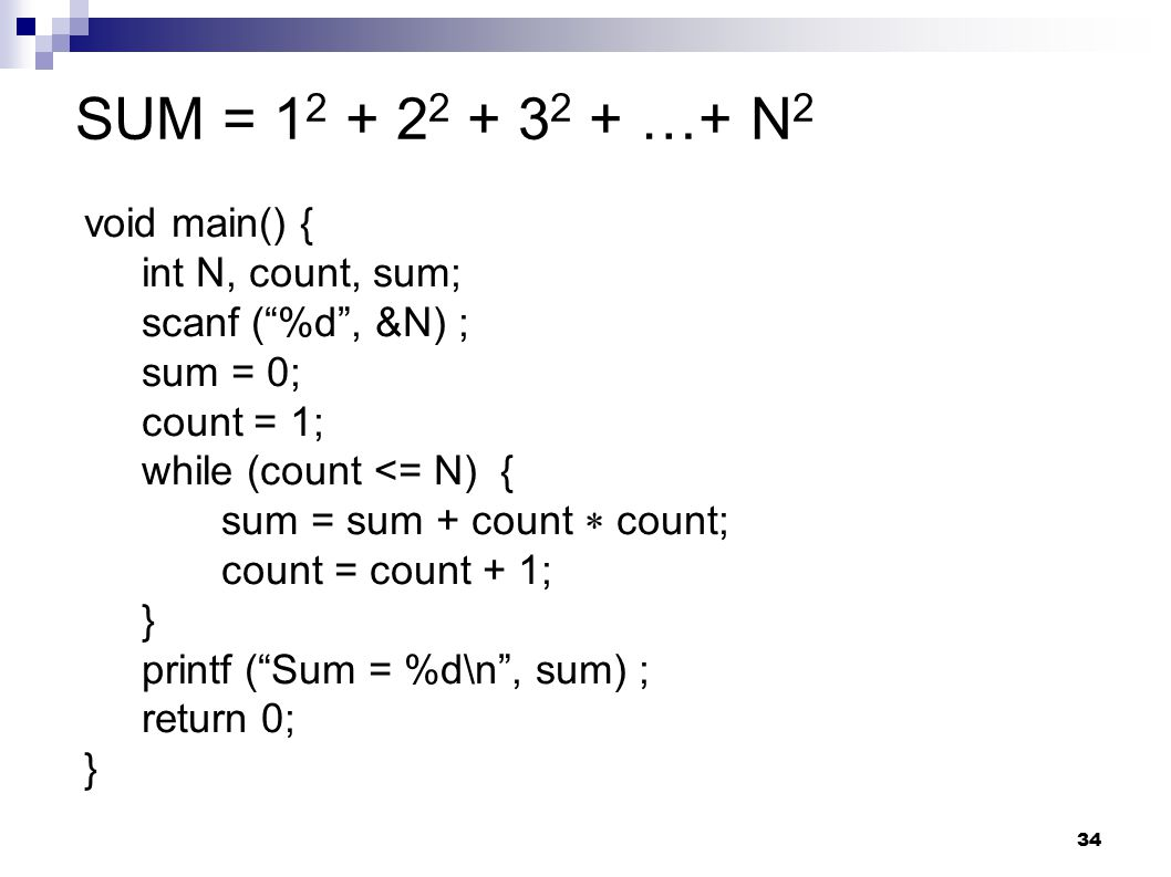 34 SUM = 1 2 + 2 2 + 3 2 + …+ N 2 void main() { int N, count, sum; scanf ( %d , &N) ; sum = 0; count = 1; while (count <= N) { sum = sum + count  count; count = count + 1; } printf ( Sum = %d\n , sum) ; return 0; }