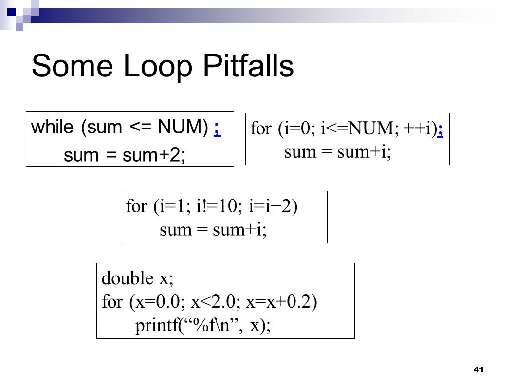 41 Some Loop Pitfalls while (sum <= NUM) ; sum = sum+2; for (i=0; i<=NUM; ++i); sum = sum+i; for (i=1; i!=10; i=i+2) sum = sum+i; double x; for (x=0.0; x<2.0; x=x+0.2) printf( %f\n , x);