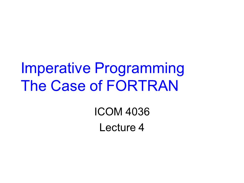 Imperative Programming The Case of FORTRAN ICOM 4036 Lecture 4