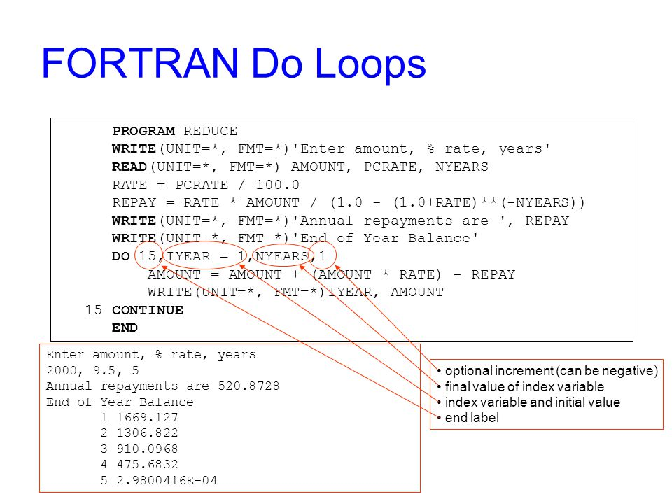 FORTRAN Do Loops PROGRAM REDUCE WRITE(UNIT=*, FMT=*) Enter amount, % rate, years READ(UNIT=*, FMT=*) AMOUNT, PCRATE, NYEARS RATE = PCRATE / 100.0 REPAY = RATE * AMOUNT / (1.0 - (1.0+RATE)**(-NYEARS)) WRITE(UNIT=*, FMT=*) Annual repayments are , REPAY WRITE(UNIT=*, FMT=*) End of Year Balance DO 15,IYEAR = 1,NYEARS,1 AMOUNT = AMOUNT + (AMOUNT * RATE) - REPAY WRITE(UNIT=*, FMT=*)IYEAR, AMOUNT 15 CONTINUE END Enter amount, % rate, years 2000, 9.5, 5 Annual repayments are 520.8728 End of Year Balance 1 1669.127 2 1306.822 3 910.0968 4 475.6832 5 2.9800416E-04 optional increment (can be negative) final value of index variable index variable and initial value end label