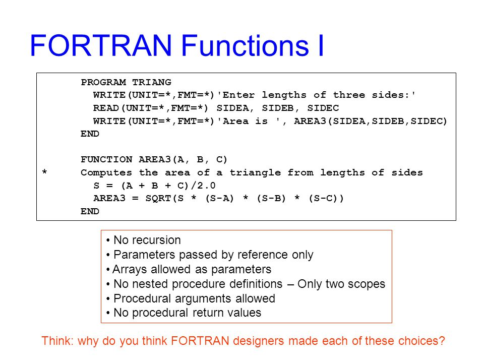 FORTRAN Functions I PROGRAM TRIANG WRITE(UNIT=*,FMT=*) Enter lengths of three sides: READ(UNIT=*,FMT=*) SIDEA, SIDEB, SIDEC WRITE(UNIT=*,FMT=*) Area is , AREA3(SIDEA,SIDEB,SIDEC) END FUNCTION AREA3(A, B, C) * Computes the area of a triangle from lengths of sides S = (A + B + C)/2.0 AREA3 = SQRT(S * (S-A) * (S-B) * (S-C)) END No recursion Parameters passed by reference only Arrays allowed as parameters No nested procedure definitions – Only two scopes Procedural arguments allowed No procedural return values Think: why do you think FORTRAN designers made each of these choices?