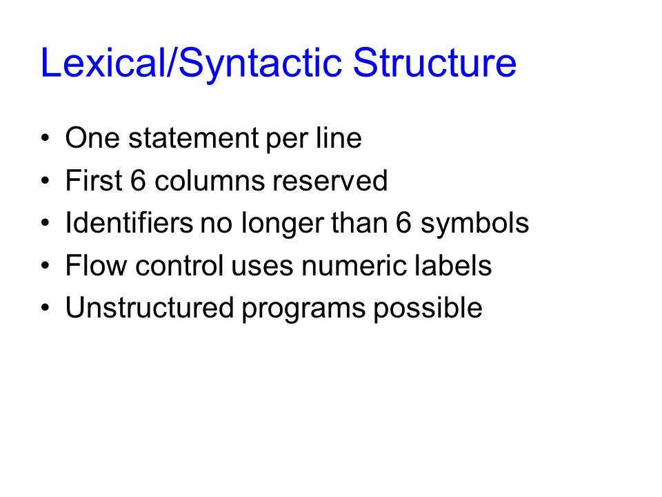 Lexical/Syntactic Structure One statement per line First 6 columns reserved Identifiers no longer than 6 symbols Flow control uses numeric labels Unstructured programs possible