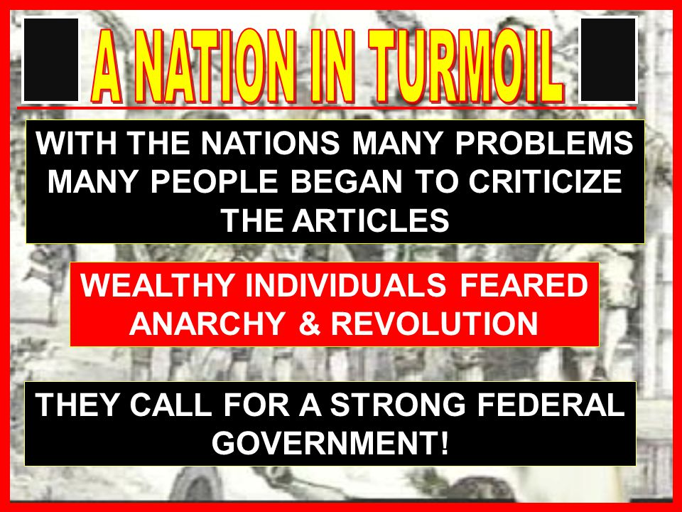 WITH THE NATIONS MANY PROBLEMS MANY PEOPLE BEGAN TO CRITICIZE THE ARTICLES WEALTHY INDIVIDUALS FEARED ANARCHY & REVOLUTION THEY CALL FOR A STRONG FEDERAL GOVERNMENT!