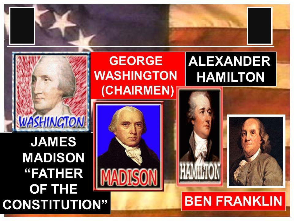 GEORGE WASHINGTON (CHAIRMEN) BEN FRANKLIN JAMES MADISON FATHER OF THE CONSTITUTION ALEXANDER HAMILTON