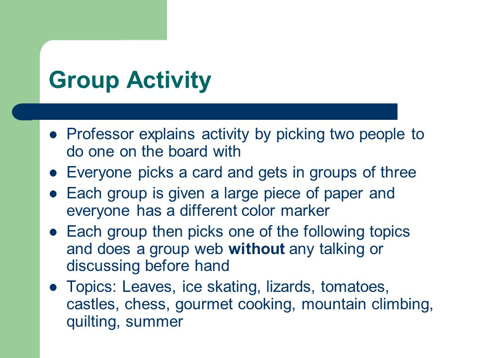 Group Activity Professor explains activity by picking two people to do one on the board with Everyone picks a card and gets in groups of three Each group is given a large piece of paper and everyone has a different color marker Each group then picks one of the following topics and does a group web without any talking or discussing before hand Topics: Leaves, ice skating, lizards, tomatoes, castles, chess, gourmet cooking, mountain climbing, quilting, summer