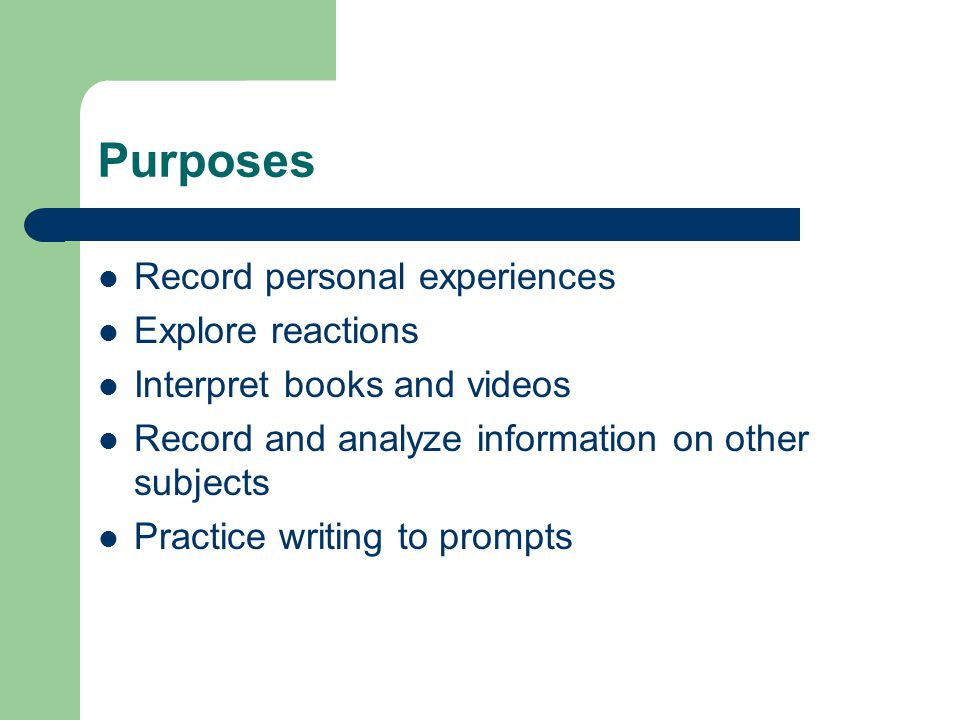 Purposes Record personal experiences Explore reactions Interpret books and videos Record and analyze information on other subjects Practice writing to