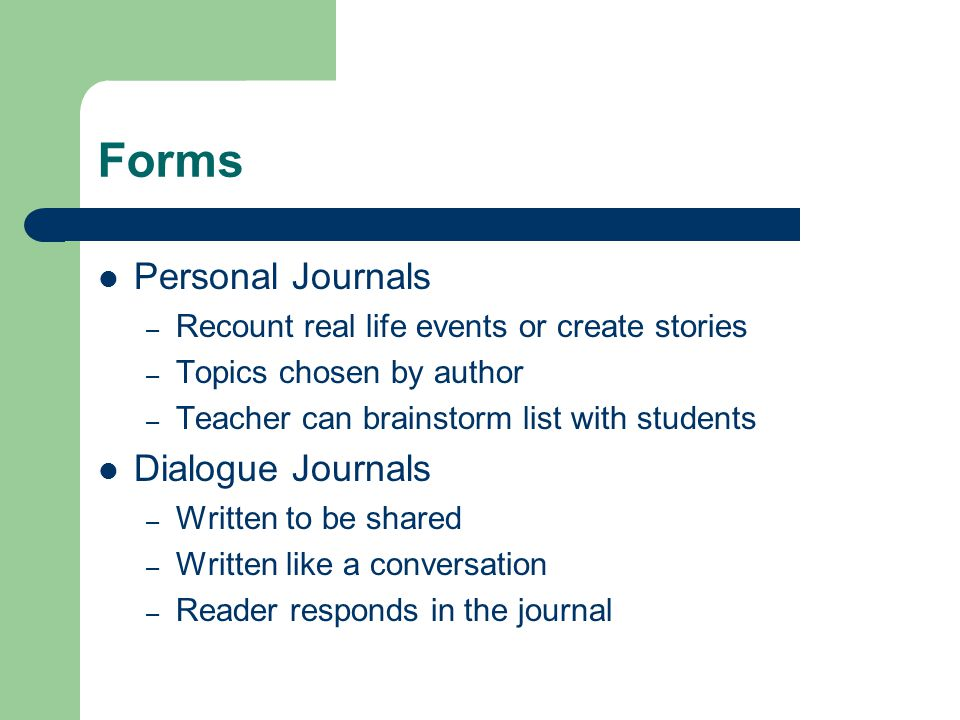 Forms Personal Journals – Recount real life events or create stories – Topics chosen by author – Teacher can brainstorm list with students Dialogue Journals – Written to be shared – Written like a conversation – Reader responds in the journal