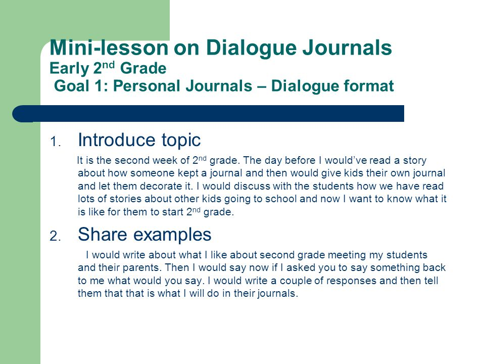 Mini-lesson on Dialogue Journals Early 2 nd Grade Goal 1: Personal Journals – Dialogue format 1. Introduce topic It is the second week of 2 nd grade.