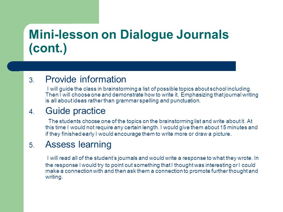 Mini-lesson on Dialogue Journals (cont.) 3. Provide information I will guide the class in brainstorming a list of possible topics about school includi