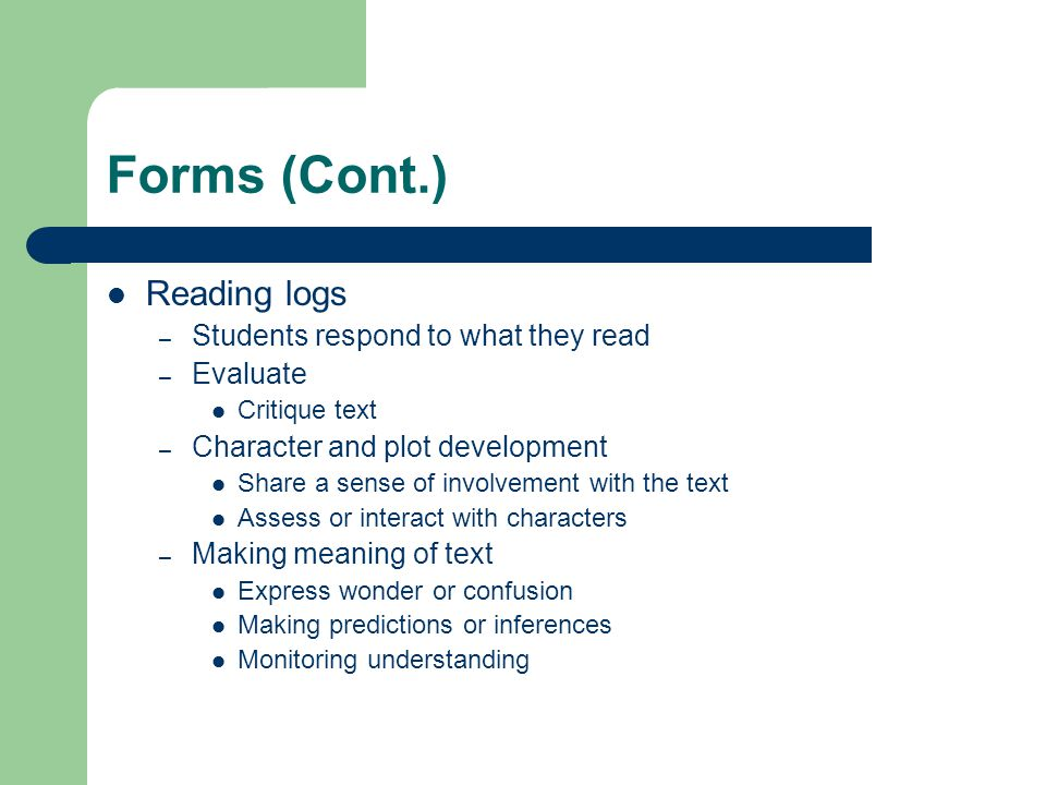 Forms (Cont.) Reading logs – Students respond to what they read – Evaluate Critique text – Character and plot development Share a sense of involvement with the text Assess or interact with characters – Making meaning of text Express wonder or confusion Making predictions or inferences Monitoring understanding