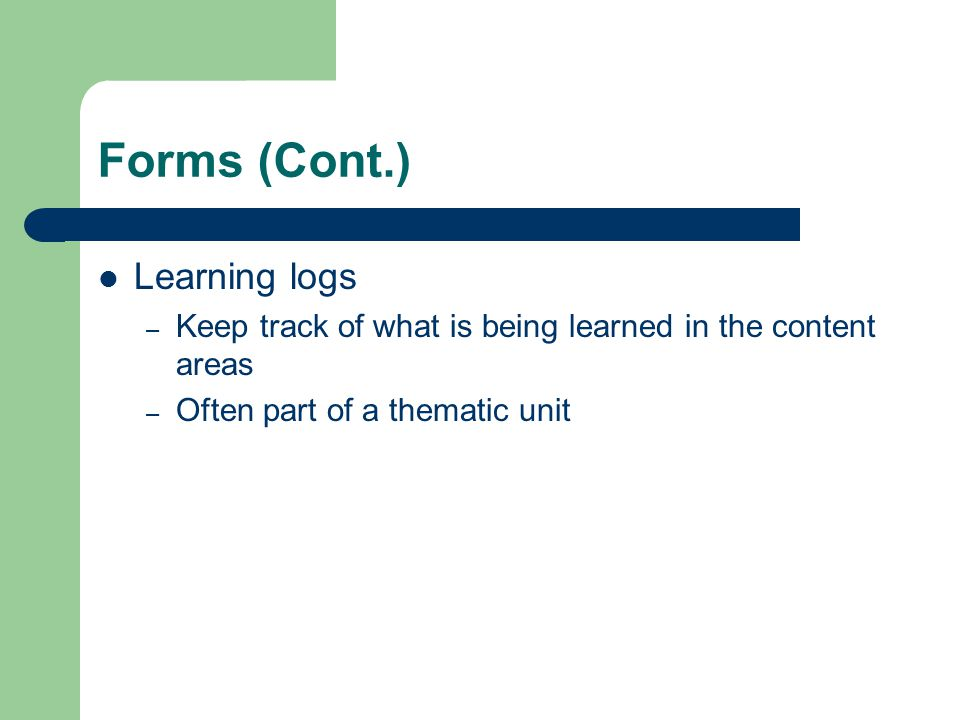 Forms (Cont.) Learning logs – Keep track of what is being learned in the content areas – Often part of a thematic unit