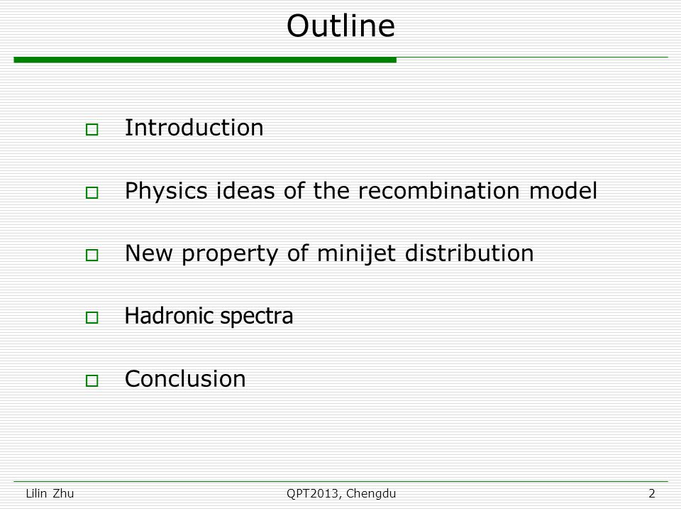 Outline  Introduction  Physics ideas of the recombination model  New property of minijet distribution  Hadronic spectra  Conclusion Lilin Zhu2